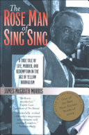 The Rose Man of Sing Sing  : A True Tale of Life, Murder, and Redemption in the Age of Yellow Journalism