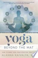 """Yoga Beyond the Mat: How to Make Yoga Your Spiritual Practice"" by Alanna Kaivalya"