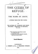 The Cities of Refuge  Or  the Name of Jesus  A Sunday Book for the Young  By the Author of    Morning and Night Watches     i e  J R  Macduff   Etc