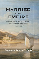 Married to the empire : three governors' wives in Russian America 1829-1864 / Susanna Rabow-Edling