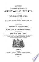 Lectures on the Parts concerned in the Operations on the Eye  and on the Structure of the Retina  delivered     June 1847  To which are added  a paper on the vitreous humor  and also a few cases of ophthalmic disease