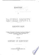 History Of Daviess County Kentucky Together With Sketches Of Its Cities Villages And Townships Educational Religious Civil Military And Political History Portraits Of Prominent Persons Biographies Of Representative Citizens And An Outline History Of Kentucky
