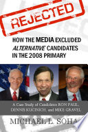 REJECTED: How the Media Excluded Alternative Candidates in the 2008 Primary