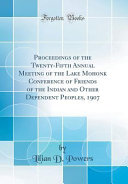 Proceedings of the Twenty Fifth Annual Meeting of the Lake Mohonk Conference of Friends of the Indian and Other Dependent Peoples  1907  Classic Reprint