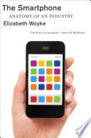 """The Smartphone: Anatomy of an Industry"" by Elizabeth Woyke"