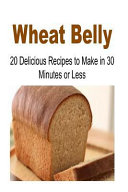 Wheat Belly  20 Delicious Recipes to Make in 30 Minutes Or Less Book