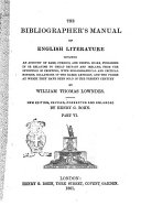 The Bibliographer's Manual of English Literature Containing an Account of Rare, Curious and Useful Books, Published in Or Relating to Great Britain and Ireland, from the Invention of Printing, with Bibliographical and Critical Notices, Collations of the Rarer Articles, and the Prices at which They Have Been Sold in the Present Century by William Thomas Lowndes