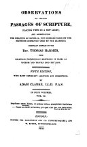 Observations on various passages of Scripture placing them in a new light     originally compiled by the Rev  T  Harmer from relations     in books of voyages and travels into the East  Fifth edition with many important additions and corrections by A  Clarke