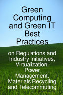 Green Computing and Green IT Best Practices on Regulations and Industry Initiatives, Virtualization, Power Management, Materials Recycling and Telecommuting