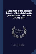 The History of the Northern Interior of British Columbia (Formerly New Caledonia), (1660 to 1880)