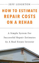 How To Estimate Repair Costs On A Rehab: : A Simple System For Successful Repair Estimates As A Real Estate Investor