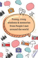 Funny, Crazy Wisdoms & Memories from People I Met Around the World