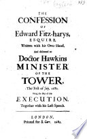 The confession of E  Fitz Harys  written with his own hand  and delivered to Dr Hawkins  Minister of the Tower  July 1  1681  being the day of his execution  together with his last speech