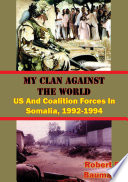 My Clan Against The World  US And Coalition Forces In Somalia  1992 1994  Illustrated Edition