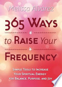 """365 Ways to Raise Your Frequency: Simple Tools to Increase Your Spiritual Energy for Balance, Purpose, and Joy"" by Melissa Alvarez"