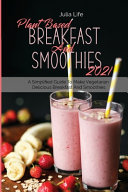 Plant Based Breakfast And Smoothies 2021 A Simplified Guide To Make Vegetarian Delicious Breakfast And Smoothies