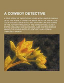 A Cowboy Detective; a True Story of Twenty-Two Years with a World-Famous Detective Agency; Giving the Inside Facts of the Bloody Cour D'Alene Labor Ri