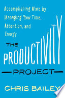 """""""The Productivity Project: Accomplishing More by Managing Your Time, Attention, and Energy"""" by Chris Bailey"""
