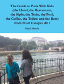 The Guide to Paris With Kids (the Hotel, the Restaurant, the Sight, the Train, the Pool, the Coffee, the Toilets and the Rest) from Pearl Escapes 2011 Pdf/ePub eBook