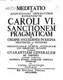Meditatio ad ... Caroli VI. sanctionem pragmaticam de ordine succedendi in regna, provincias ac ditiones, ad domum Austriacam ... spectantes, ejusque guarantiam generalem ab imperio ... susceptam (etc)