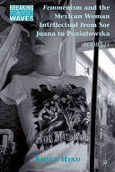 Femmenism and the Mexican Woman Intellectual from Sor Juana to Poniatowska Book PDF
