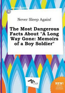 Never Sleep Again  the Most Dangerous Facts about a Long Way Gone Book