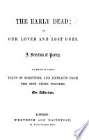 The Early Dead; Or, Our Loved and Lost Ones. A Selection of Poetry. To which is Added Texts of Scripture, and Extracts from the Best Prose Writers, on Affliction