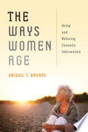 link to The ways women age : using and refusing cosmetic intervention in the TCC library catalog
