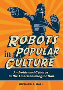 Robots in Popular Culture  Androids and Cyborgs in the American Imagination