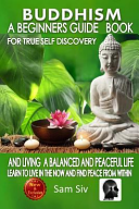 Buddhism: a Beginners Guide Book for True Self Discovery and Living a Balanced and Peaceful Life