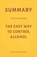 Summary of Allen Carr   s The Easy Way to Control Alcohol by Milkyway Media