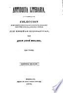 Antioquía literaria; colección de las mejores producciones de los escritores antioqueños desde 1812 hasta hoy, publicadas e inéditas, con reseñas biográficas