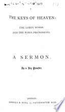 The Keys of Heaven: the Lord's Words and the Pope's Pretensions. A Sermon. By a Lay Preacher