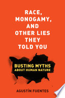 """Race, Monogamy, and Other Lies They Told You: Busting Myths about Human Nature"" by Agustín Fuentes"
