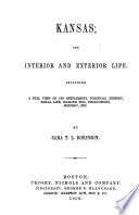 Kansas; its interior and exterior life. Including a full view of its settlement, political history, social life, climate, soil, productions, scenery, etc. By Sara T. L. Robinson