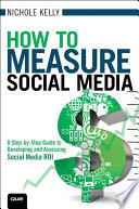 How to Measure Social Media  : A Step-By-Step Guide to Developing and Assessing Social Media ROI