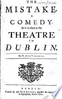 The Mistake  A Comedy  As it is Acted at the Theatre in Dublin  By Sir John Vanbrugh