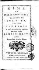 Rime di Eustachio Manfredi con un ristretto della sua vita, e con alcune sue prose in questa nuova edizione aggiunte, ed alcuni lugubri componimenti recitati in occasione della sua morte