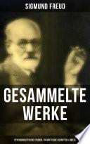 Gesammelte Werke: Psychoanalytische Studien, Theoretische Schriften & Briefe (110+ Titel in einem Band)