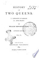 History of Two Queens 1. Catharine D'Aragon, 2. Anne Boleyn By William Hepworth Dixon