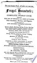 The Frugal Housewife  Or  Complete Woman Cook  Wherein the Art of Dressing All Sorts of Viands     is Explained in Five Hundred Approved Receipts     With Various Bills of Fare  and New General Directions for Carving     Now Improved by an Experienced Cook in One of the Principal Taverns in the City of London