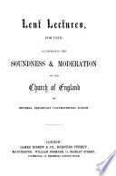Lent Lectures for 1859  illustrating the soundness and moderation of the Church of England on several important controverted points   By various writers  The preface signed  B  A   i e  Berkeley Addison
