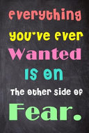 Everything You ve Ever Wanted Is on the Other Side of Fear Notebook Book PDF