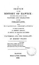 A sketch of the history of Hawick  including some account of the manners and character of the inhabitants  To which is subjoined a short essay  in reply to dr   T   Chalmers on pauperism and the poor laws