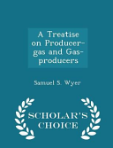 A Treatise on Producer Gas and Gas Producers   Scholar s Choice Edition