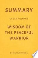 Summary of Dan Millman   s Wisdom of the Peaceful Warrior by Milkyway Media