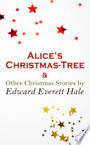 Alice's Christmas-Tree & Other Christmas Stories by Edward Everett Hale