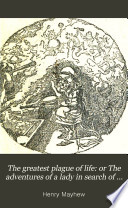 The greatest plague of life  or The adventures of a lady in search of a good servant  by the brothers Mayhew