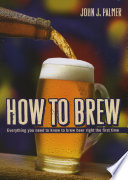 How to Brew  : Everything you need to know to brew beer right the first time