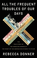 link to All the frequent troubles of our days : the true story of the American woman at the heart of the German resistance to Hitler in the TCC library catalog